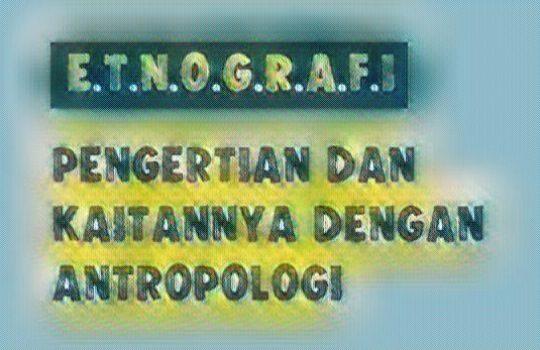 Pengertian Etnografi Adalah Definisi Kaitannya dengan Antropologi
